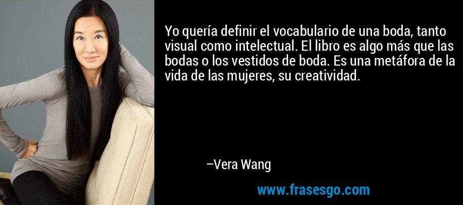 Yo quería definir el vocabulario de una boda, tanto visual como intelectual. El libro es algo más que las bodas o los vestidos de boda. Es una metáfora de la vida de las mujeres, su creatividad. – Vera Wang