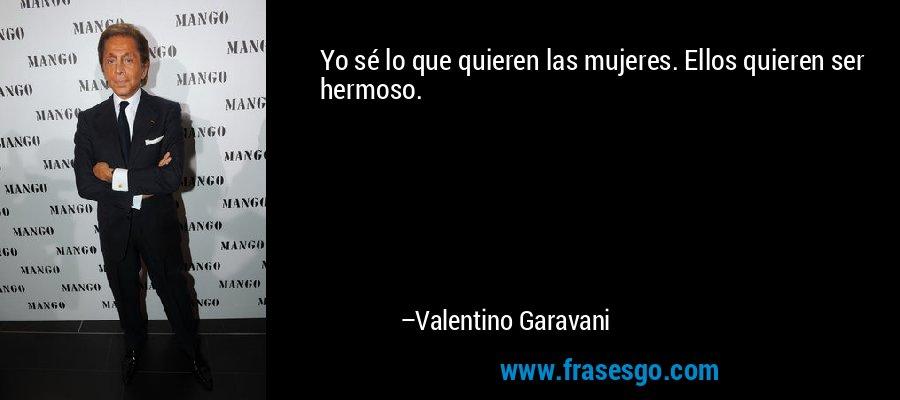 Yo sé lo que quieren las mujeres. Ellos quieren ser hermoso. – Valentino Garavani