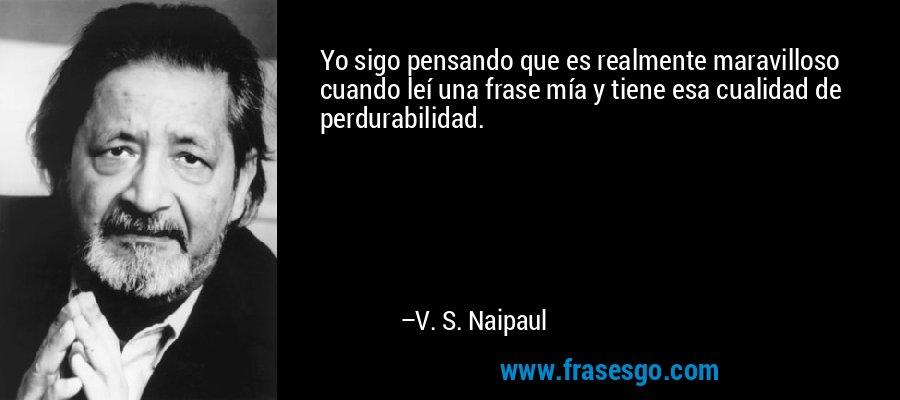 Yo sigo pensando que es realmente maravilloso cuando leí una frase mía y tiene esa cualidad de perdurabilidad. – V. S. Naipaul