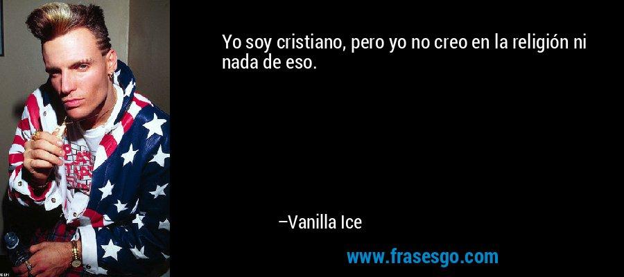 Yo soy cristiano, pero yo no creo en la religión ni nada de eso. – Vanilla Ice