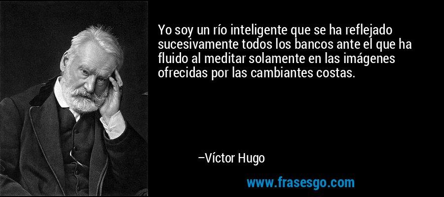 Yo soy un río inteligente que se ha reflejado sucesivamente todos los bancos ante el que ha fluido al meditar solamente en las imágenes ofrecidas por las cambiantes costas. – Víctor Hugo