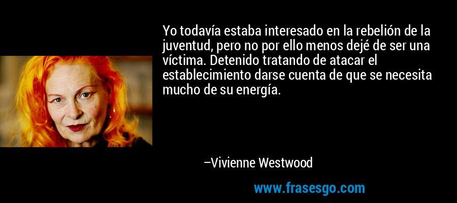 Yo todavía estaba interesado en la rebelión de la juventud, pero no por ello menos dejé de ser una víctima. Detenido tratando de atacar el establecimiento darse cuenta de que se necesita mucho de su energía. – Vivienne Westwood