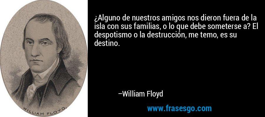 ¿Alguno de nuestros amigos nos dieron fuera de la isla con sus familias, o lo que debe someterse a? El despotismo o la destrucción, me temo, es su destino. – William Floyd