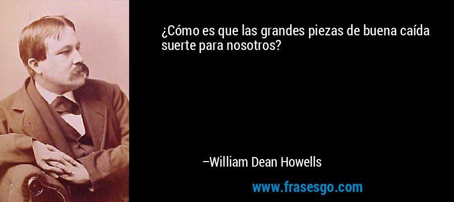 ¿Cómo es que las grandes piezas de buena caída suerte para nosotros? – William Dean Howells