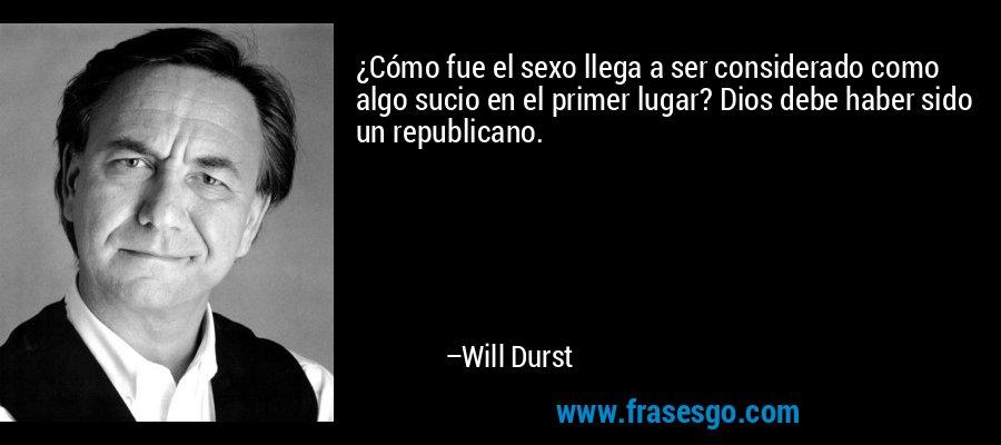 ¿Cómo fue el sexo llega a ser considerado como algo sucio en el primer lugar? Dios debe haber sido un republicano. – Will Durst