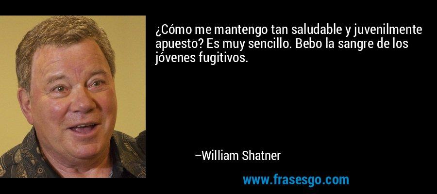 ¿Cómo me mantengo tan saludable y juvenilmente apuesto? Es muy sencillo. Bebo la sangre de los jóvenes fugitivos. – William Shatner