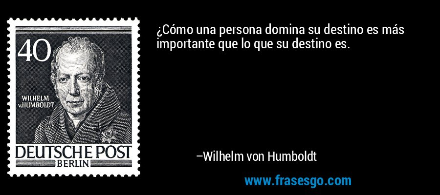 ¿Cómo una persona domina su destino es más importante que lo que su destino es. – Wilhelm von Humboldt