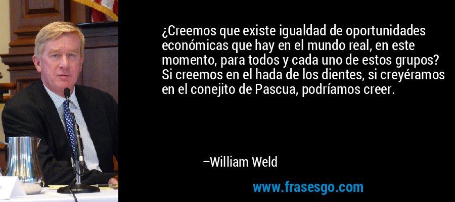 ¿Creemos que existe igualdad de oportunidades económicas que hay en el mundo real, en este momento, para todos y cada uno de estos grupos? Si creemos en el hada de los dientes, si creyéramos en el conejito de Pascua, podríamos creer. – William Weld