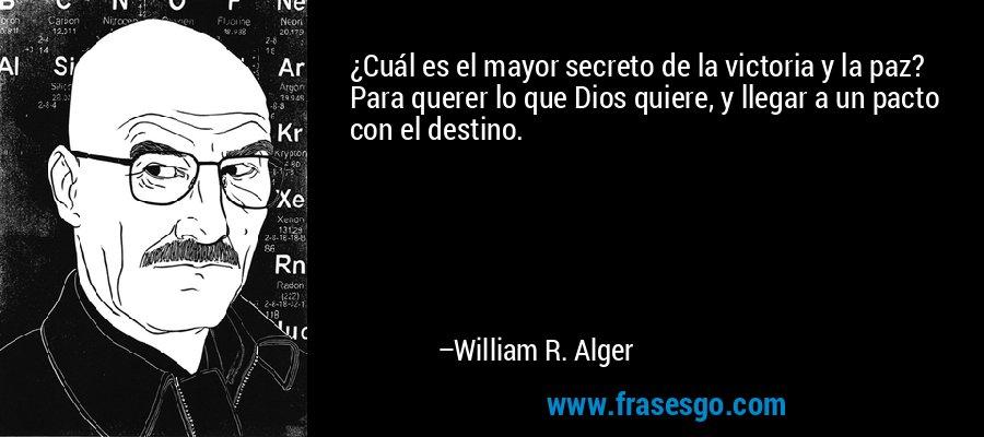 ¿Cuál es el mayor secreto de la victoria y la paz? Para querer lo que Dios quiere, y llegar a un pacto con el destino. – William R. Alger