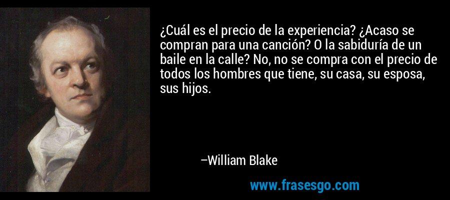 ¿Cuál es el precio de la experiencia? ¿Acaso se compran para una canción? O la sabiduría de un baile en la calle? No, no se compra con el precio de todos los hombres que tiene, su casa, su esposa, sus hijos. – William Blake