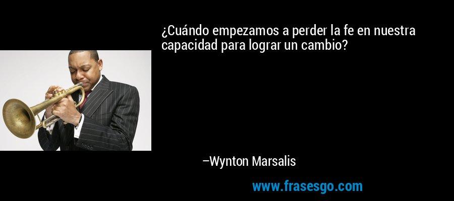¿Cuándo empezamos a perder la fe en nuestra capacidad para lograr un cambio? – Wynton Marsalis