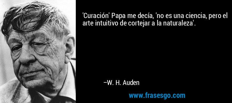 'Curación' Papa me decía, 'no es una ciencia, pero el arte intuitivo de cortejar a la naturaleza'. – W. H. Auden