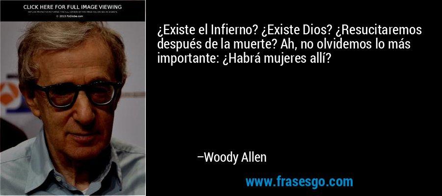 ¿Existe el Infierno? ¿Existe Dios? ¿Resucitaremos después de la muerte? Ah, no olvidemos lo más importante: ¿Habrá mujeres allí? – Woody Allen