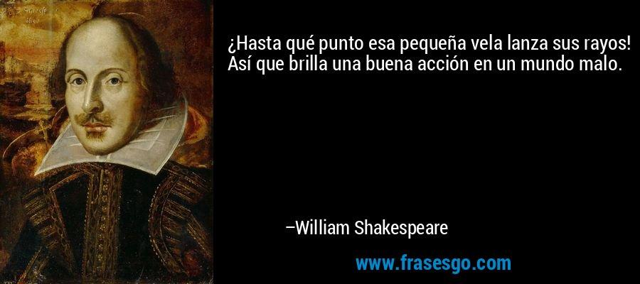 ¿Hasta qué punto esa pequeña vela lanza sus rayos! Así que brilla una buena acción en un mundo malo. – William Shakespeare