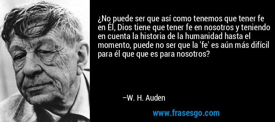 ¿No puede ser que así como tenemos que tener fe en Él, Dios tiene que tener fe en nosotros y teniendo en cuenta la historia de la humanidad hasta el momento, puede no ser que la 'fe' es aún más difícil para él que que es para nosotros? – W. H. Auden