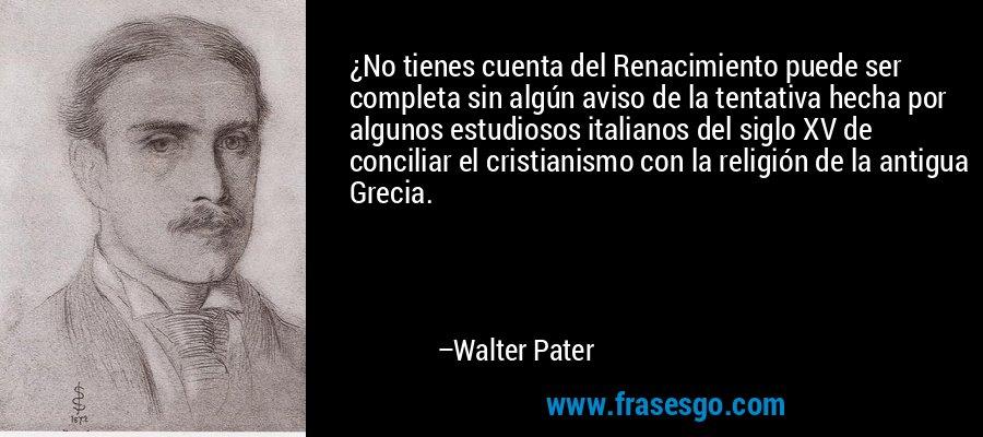 ¿No tienes cuenta del Renacimiento puede ser completa sin algún aviso de la tentativa hecha por algunos estudiosos italianos del siglo XV de conciliar el cristianismo con la religión de la antigua Grecia. – Walter Pater