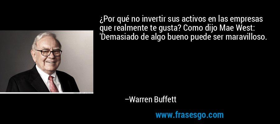 ¿Por qué no invertir sus activos en las empresas que realmente te gusta? Como dijo Mae West: 'Demasiado de algo bueno puede ser maravilloso. – Warren Buffett