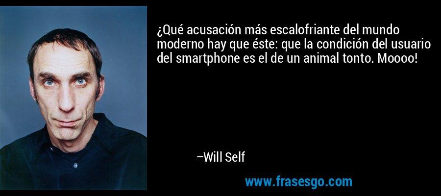 ¿Qué acusación más escalofriante del mundo moderno hay que éste: que la condición del usuario del smartphone es el de un animal tonto. Moooo! – Will Self