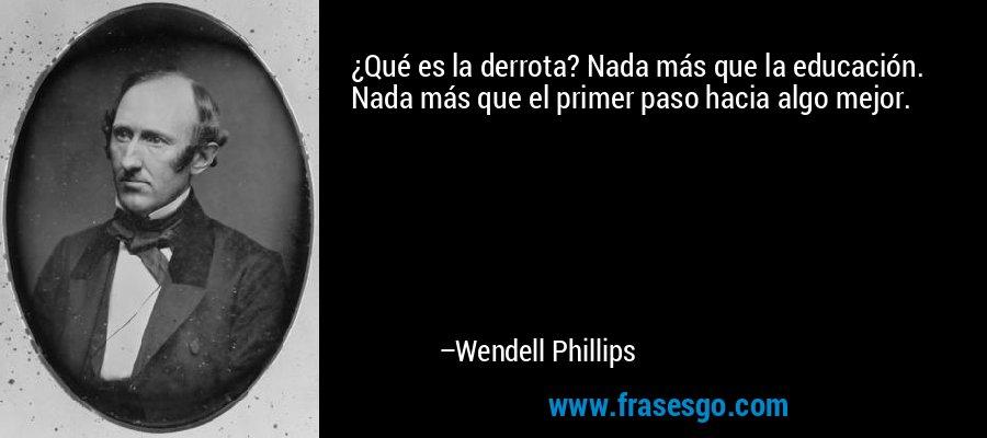 ¿Qué es la derrota? Nada más que la educación. Nada más que el primer paso hacia algo mejor. – Wendell Phillips