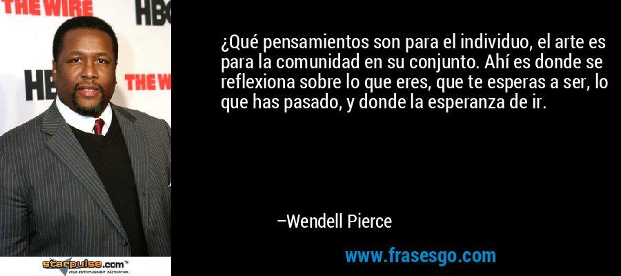 ¿Qué pensamientos son para el individuo, el arte es para la comunidad en su conjunto. Ahí es donde se reflexiona sobre lo que eres, que te esperas a ser, lo que has pasado, y donde la esperanza de ir. – Wendell Pierce