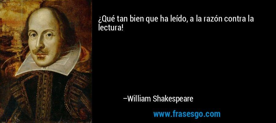 ¿Qué tan bien que ha leído, a la razón contra la lectura! – William Shakespeare