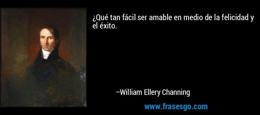 ¿Qué tan fácil ser amable en medio de la felicidad y el éxito. – William Ellery Channing