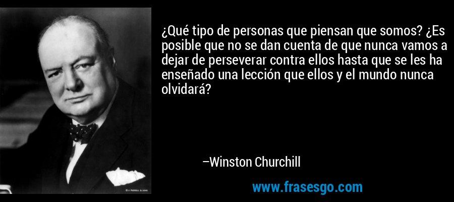 ¿Qué tipo de personas que piensan que somos? ¿Es posible que no se dan cuenta de que nunca vamos a dejar de perseverar contra ellos hasta que se les ha enseñado una lección que ellos y el mundo nunca olvidará? – Winston Churchill