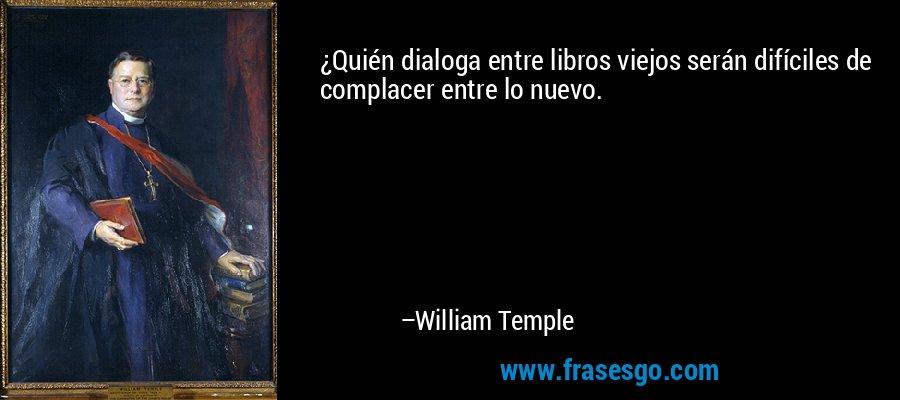 ¿Quién dialoga entre libros viejos serán difíciles de complacer entre lo nuevo. – William Temple