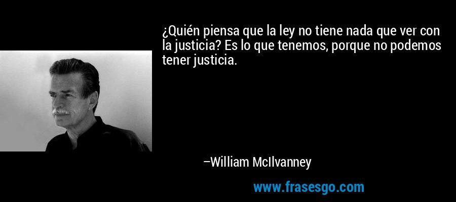 ¿Quién piensa que la ley no tiene nada que ver con la justicia? Es lo que tenemos, porque no podemos tener justicia. – William McIlvanney