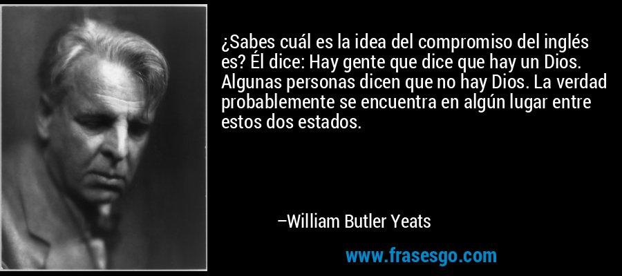 ¿Sabes cuál es la idea del compromiso del inglés es? Él dice: Hay gente que dice que hay un Dios. Algunas personas dicen que no hay Dios. La verdad probablemente se encuentra en algún lugar entre estos dos estados. – William Butler Yeats
