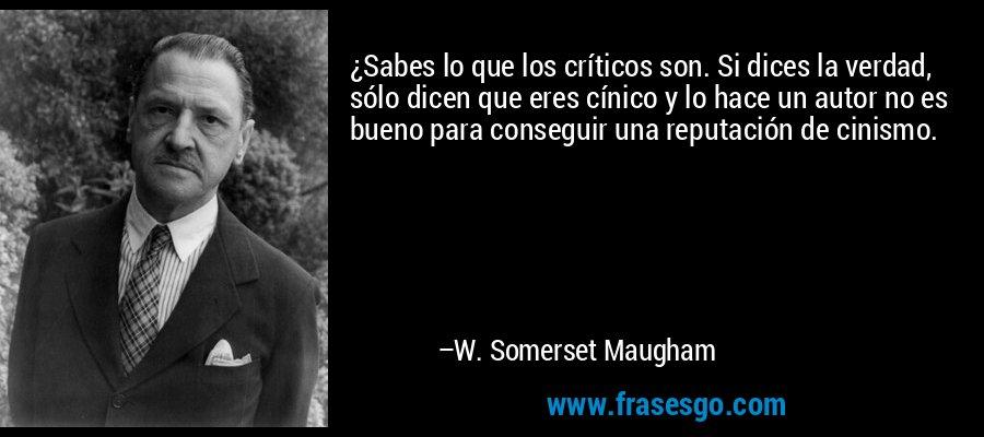 ¿Sabes lo que los críticos son. Si dices la verdad, sólo dicen que eres cínico y lo hace un autor no es bueno para conseguir una reputación de cinismo. – W. Somerset Maugham