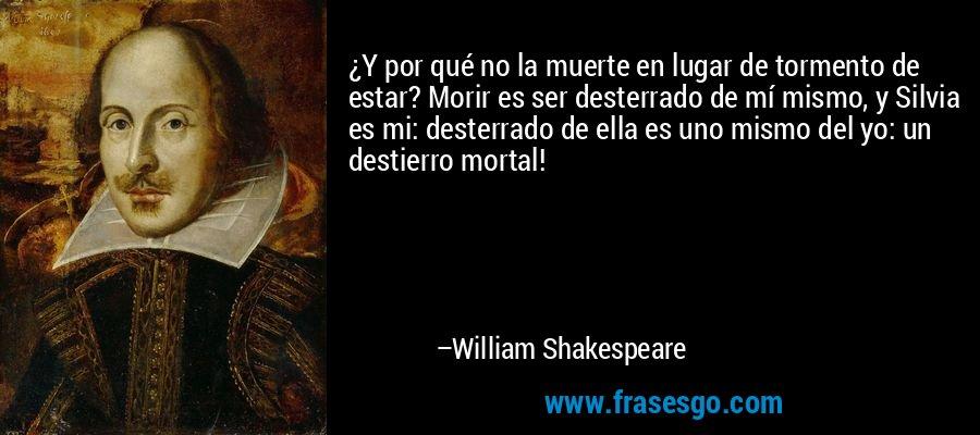 ¿Y por qué no la muerte en lugar de tormento de estar? Morir es ser desterrado de mí mismo, y Silvia es mi: desterrado de ella es uno mismo del yo: un destierro mortal! – William Shakespeare