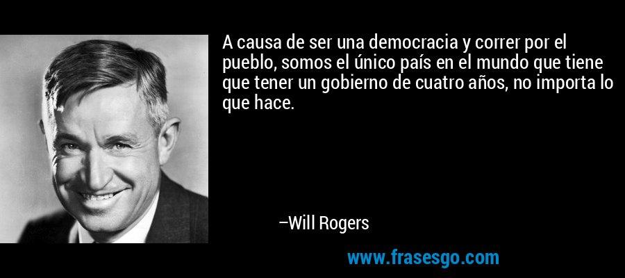 A causa de ser una democracia y correr por el pueblo, somos el único país en el mundo que tiene que tener un gobierno de cuatro años, no importa lo que hace. – Will Rogers