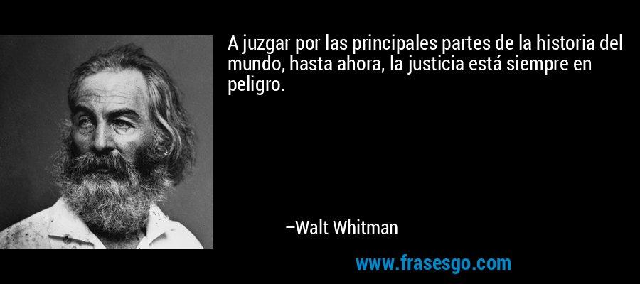 A juzgar por las principales partes de la historia del mundo, hasta ahora, la justicia está siempre en peligro. – Walt Whitman