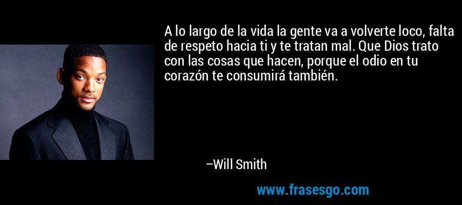 A lo largo de la vida la gente va a volverte loco, falta de respeto hacia ti y te tratan mal. Que Dios trato con las cosas que hacen, porque el odio en tu corazón te consumirá también. – Will Smith