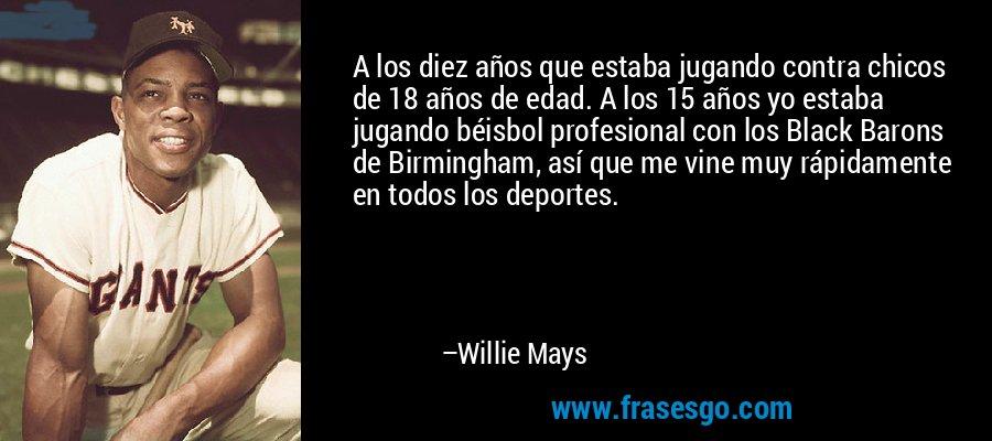 A los diez años que estaba jugando contra chicos de 18 años de edad. A los 15 años yo estaba jugando béisbol profesional con los Black Barons de Birmingham, así que me vine muy rápidamente en todos los deportes. – Willie Mays