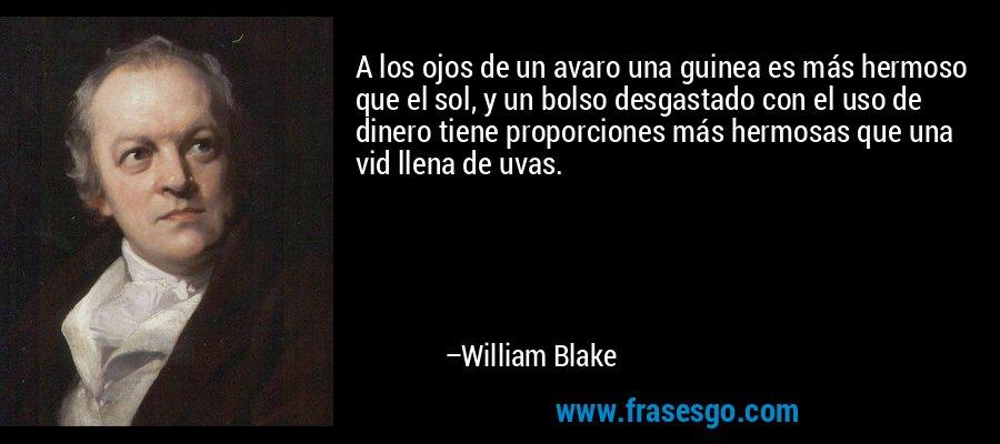 A los ojos de un avaro una guinea es más hermoso que el sol, y un bolso desgastado con el uso de dinero tiene proporciones más hermosas que una vid llena de uvas. – William Blake