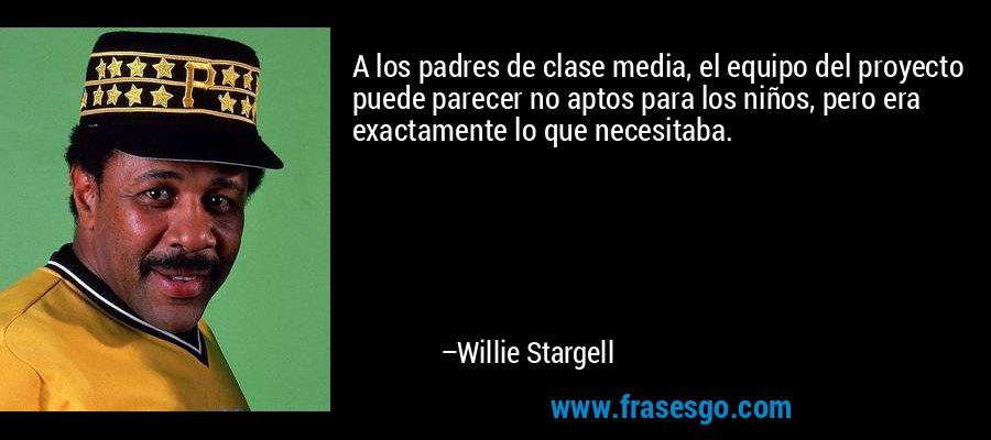 A los padres de clase media, el equipo del proyecto puede parecer no aptos para los niños, pero era exactamente lo que necesitaba. – Willie Stargell