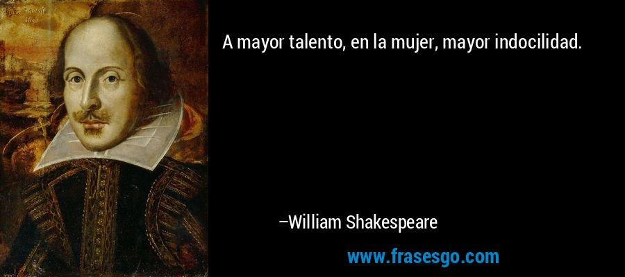 A mayor talento, en la mujer, mayor indocilidad. – William Shakespeare