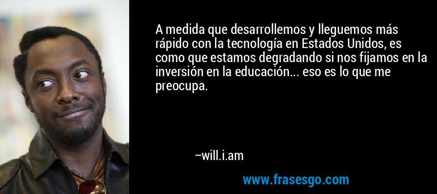A medida que desarrollemos y lleguemos más rápido con la tecnología en Estados Unidos, es como que estamos degradando si nos fijamos en la inversión en la educación... eso es lo que me preocupa. – will.i.am