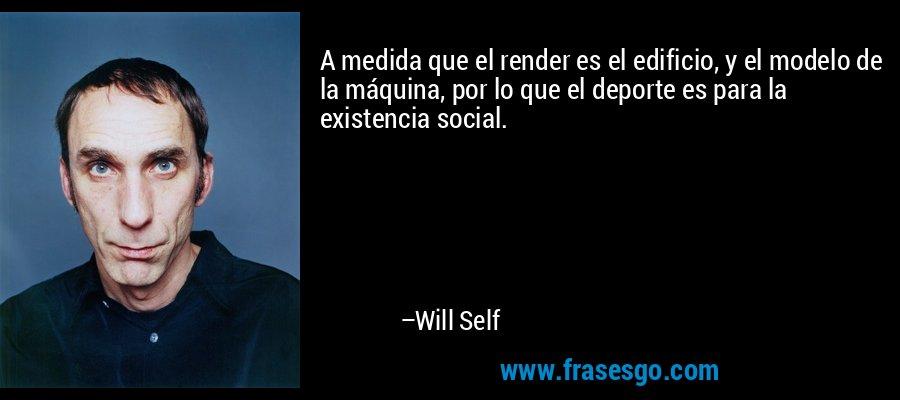 A medida que el render es el edificio, y el modelo de la máquina, por lo que el deporte es para la existencia social. – Will Self