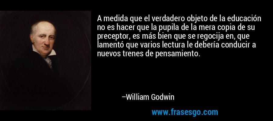 A medida que el verdadero objeto de la educación no es hacer que la pupila de la mera copia de su preceptor, es más bien que se regocija en, que lamentó que varios lectura le debería conducir a nuevos trenes de pensamiento. – William Godwin