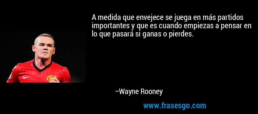 A medida que envejece se juega en más partidos importantes y que es cuando empiezas a pensar en lo que pasará si ganas o pierdes. – Wayne Rooney