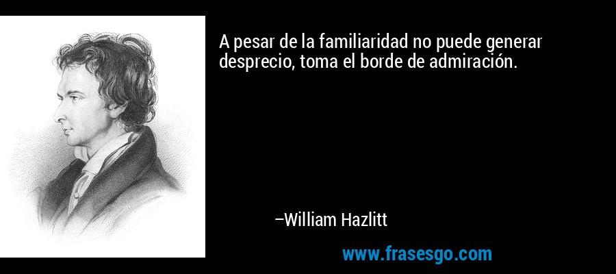 A pesar de la familiaridad no puede generar desprecio, toma el borde de admiración. – William Hazlitt