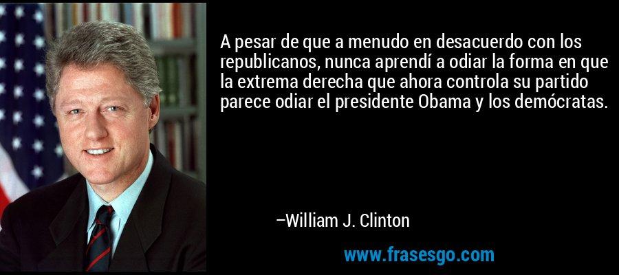 A pesar de que a menudo en desacuerdo con los republicanos, nunca aprendí a odiar la forma en que la extrema derecha que ahora controla su partido parece odiar el presidente Obama y los demócratas. – William J. Clinton