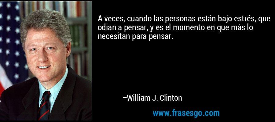 A veces, cuando las personas están bajo estrés, que odian a pensar, y es el momento en que más lo necesitan para pensar. – William J. Clinton