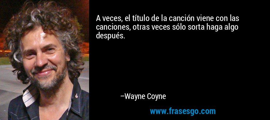 A veces, el título de la canción viene con las canciones, otras veces sólo sorta haga algo después. – Wayne Coyne