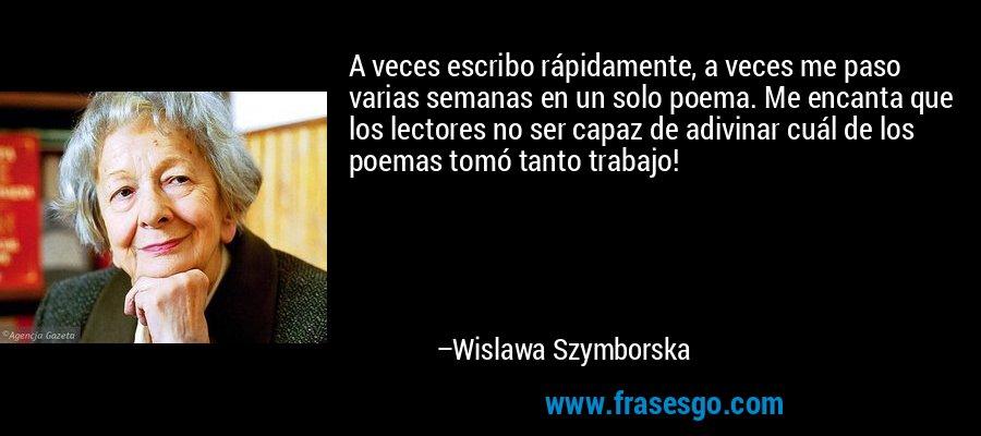 A veces escribo rápidamente, a veces me paso varias semanas en un solo poema. Me encanta que los lectores no ser capaz de adivinar cuál de los poemas tomó tanto trabajo! – Wislawa Szymborska