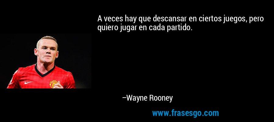 A veces hay que descansar en ciertos juegos, pero quiero jugar en cada partido. – Wayne Rooney