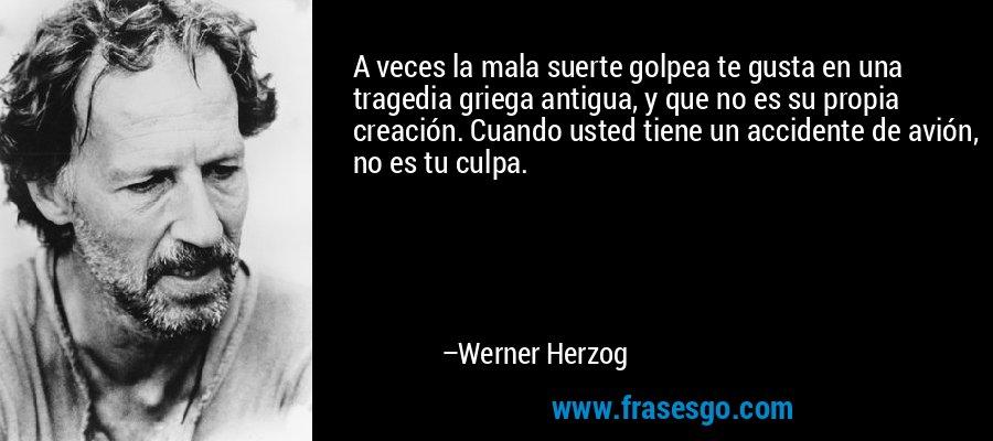 A veces la mala suerte golpea te gusta en una tragedia griega antigua, y que no es su propia creación. Cuando usted tiene un accidente de avión, no es tu culpa. – Werner Herzog